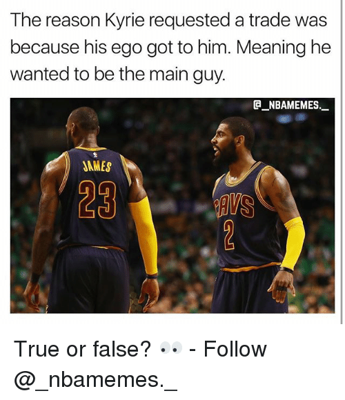 the maine: The reason Kyrie requested a trade was  because his ego got to him. Meaning he  wanted to be the main guy.  @_ABAMEMEs.一  JAMES  29 True or false? 👀 - Follow @_nbamemes._