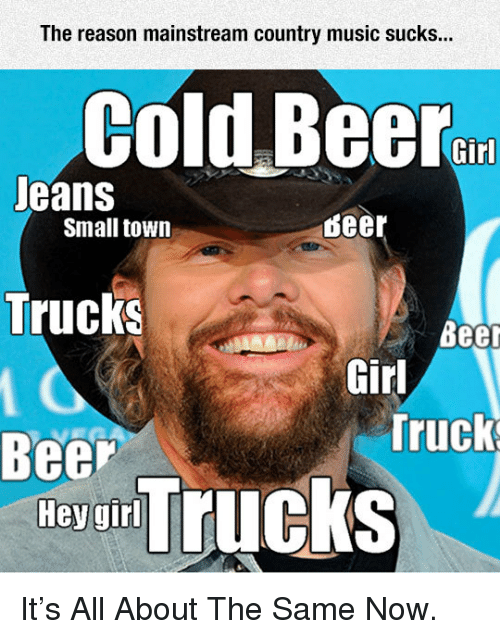Cold Beer: The reason mainstream country music sucks...  Cold Beer  Jeans  Trucks  Beer  Small town  deer  Beer  Girl  Truck  ey un Trucks <p>It's All About The Same Now.</p>