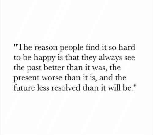"Future, Happy, and Reason: ""The reason people find it so hard  to be happy is that they always see  the past better than it was, the  present worse than it is, and the  future less resolved than it will be."""