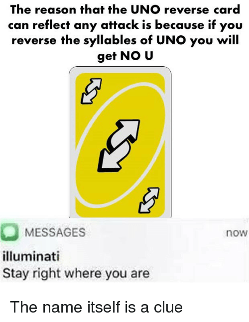 Illuminati, Uno, and Reason: The reason that the UNO reverse card  can reflect any attack is because if you  reverse the syllables of UNO you will  get NO U  MESSAGES  illuminati  Stay right where you are  now The name itself is a clue