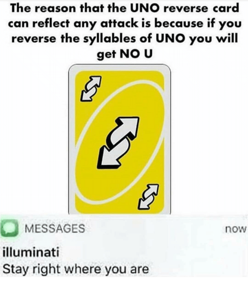 Illuminati, Uno, and Girl Memes: The reason that the UNO reverse card  can reflect any attack is because if you  reverse the syllables of UNO you will  get NO U  MESSAGES  illuminati  Stay right where you are  now