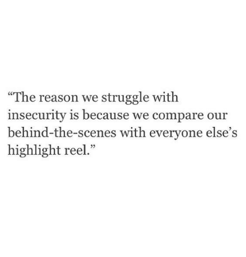 """Struggle, Highlight Reel, and Reason: """"The reason we struggle with  insecurity is because we compare our  behind-the-scenes with everyone else's  highlight reel."""""""