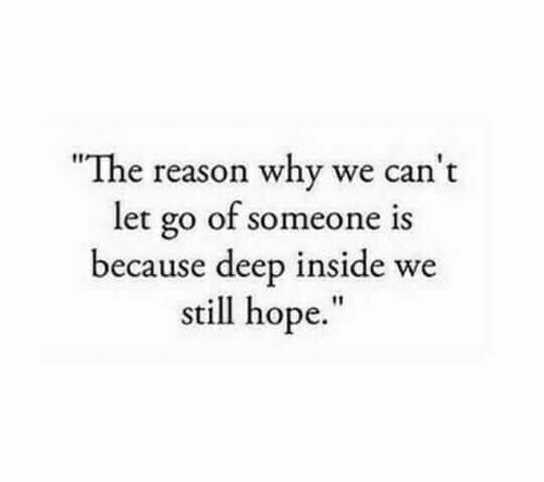 "the-reason-why: ""The reason why we can't  let go of someone  because deep inside we  still hope.""  is"