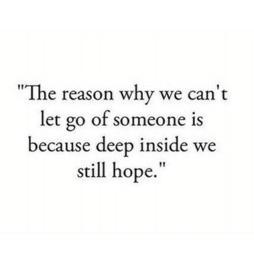 "the-reason-why: ""The reason why we can't  let go of someone is  because deep inside we  still hope."""