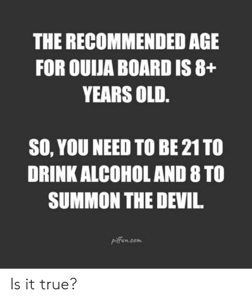 Ouija, True, and Alcohol: THE RECOMMENDED AGE  FOR OUIJA BOARD IS 8+  YEARS OLD  SO, YOU NEED TO BE 21 TO  DRINK ALCOHOL AND 8 TO  SUMMON THE DEVI  piffun.com Is it true?