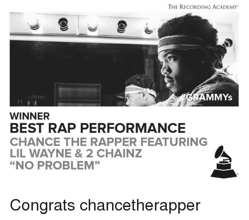 "Wayned: THE RECORDING ACADEMY  AMMYS  WINNER  BEST RAP PERFORMANCE  CHANCE THE RAPPER FEATURING  LIL WAYNE & 2 CHAINZ  ""NO PROBLEM"" Congrats chancetherapper"