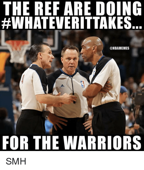 The Ref: THE REF ARE DOING  #WHATEVERITTAKES  @NBAMEMES  FOR THE WARRIORS SMH