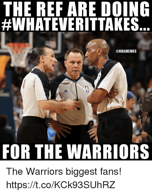 The Ref: THE REF ARE DOING  #WHATEVERITTAKES.  @NBAMEMES  FOR THE WARRIORS The Warriors biggest fans! https://t.co/KCk93SUhRZ