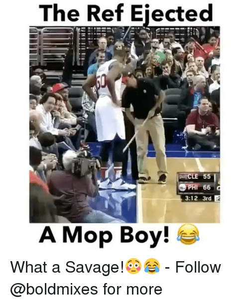 The Ref: The Ref Eiected  CLE 55  PHl 66 d  3:12 3rd  A Mop Boy! What a Savage!😳😂 - Follow @boldmixes for more