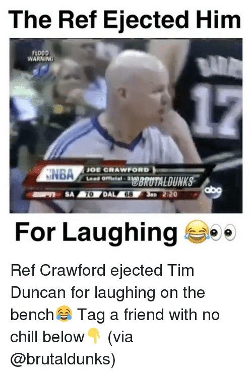 The Ref: The Ref Ejected Him  FLOOD  WARNING  JOE CRAWFORD  NNBA  For Laughing  e Ref Crawford ejected Tim Duncan for laughing on the bench😂 Tag a friend with no chill below👇 (via @brutaldunks)