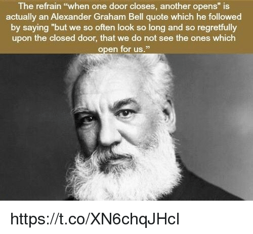 """belling: The refrain """"when one door closes, another opens"""" is  actually an Alexander Graham Bell quote which he followed  by saying """"but we so often look so long and so regretfully  upon the closed door, that we do not see the ones which  open for us."""" https://t.co/XN6chqJHcI"""