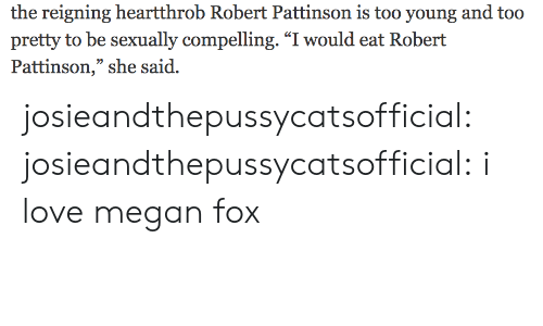 """Megan Fox: the reigning heartthrob Robert Pattinson is too young and too  pretty to be sexually compelling. """"I would eat Robert  Pattinson,"""" she said. josieandthepussycatsofficial:  josieandthepussycatsofficial: i love megan fox"""