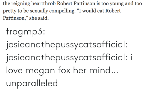 """Love, Megan, and Target: the reigning heartthrob Robert Pattinson is too young and too  pretty to be sexually compelling. """"I would eat Robert  Pattinson,"""" she said. frogmp3: josieandthepussycatsofficial:   josieandthepussycatsofficial: i love megan fox   her mind… unparalleled"""