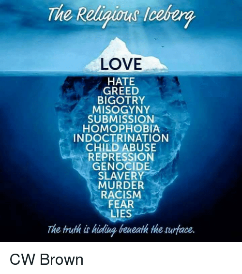 Submissives: The Religious ceberg  LOVE  HATE  GREED  BIGOTRY  MISOGYNY  SUBMISSION  HOMOPHOBIA  INDOCTRINATION  CHILD ABUSE  REPRESSION  GENOCIDE  SLAVERY  MURDER  RACISM  FEAR  LIES  The truth is hidung beueath the surface. CW Brown