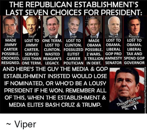 """Crime, Memes, and Obama: THE REPUBLICAN ESTABLISHMENT""""S  LAST SEVEN CHOICES FOR PRESIDENT:  Ford  Nixon  Dole  Bush  Bush  McCain Romney  MADE  LOST TO ONE TERM  LOST TO  MADE  LOST TO  LOST TO  JIMMY  JIMMY  LOST TO  CLINTON  OBAMA OBAMA  OBAMA  CARTER  CARTER  CLINTON, FOSSILIZED POSSIBLE. LIBERAL LIBERAL  POSSIBLE  SERVED  WASTED  ELITIST  2 WARS. GOP PRO TAX AND  CROOKED. LESS THAN REAGAN'S  CAREER 5 TRILLION AMNESTY SPEND GOP  RESIGNED. ONE TERM. LEGACY POLITICIAN IN DEBT. SENATOR GOVERNOR  AND HERE'S THE GUY THE MEDIA & Gop  ESTABLISHMENT INSISTED WOULD LOSE  IF NOMINATED, OR WHO'D BE A LOUSY  PRESIDENT IF HE WON. REMEMBER ALL  Crime  Resistance  OF THIS, WHEN THE ESTABLISHMENT &  MEDIA ELITES BASH CRUZ & TRUMP. ~ Viper"""