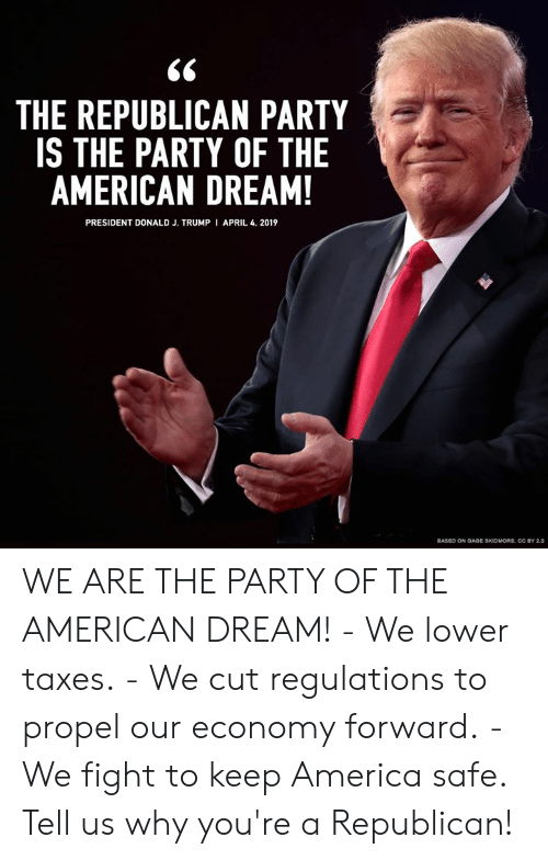 Cc By: THE REPUBLICAN PARTY  IS THE PARTY OF THE  AMERICAN DREAM!  PRESIDENT DONALD J. TRUMP I APRIL 4. 2019  BASED ON OADE SKIDMORE CC BY 2.0 WE ARE THE PARTY OF THE AMERICAN DREAM!  - We lower taxes. - We cut regulations to propel our economy forward. - We fight to keep America safe.  Tell us why you're a Republican!
