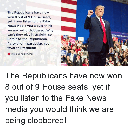 Republican Party: The Republicans have now  won 8 out of 9 House Seats,  yet if you listen to the Fake  News Media you would think  we are being clobbered. Why  can't they play it straight, so  unfair to the Republican  Party and in particular, your  favorite President!  E AMERICA GRE  arealDonaldTrump The Republicans have now won 8 out of 9 House seats, yet if you listen to the Fake News media you would think we are being clobbered!