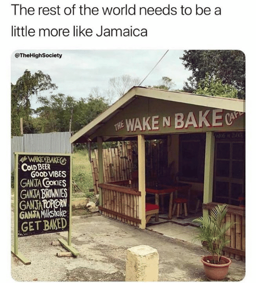 Cold Beer: The rest of the world needs to be a  little more like Jamaica  @TheHighSociety  WAKE N BAKE  THE  WAKENBAKES  COLD BEER  GOOD VIBES  GANJA COKIES  GANSTA BROMNIES  GANJATOPORN  GANJA Milkshake  GET BAKED