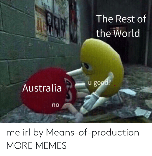 Production: The Rest of  the World  u good?  Australia  no me irl by Means-of-production MORE MEMES