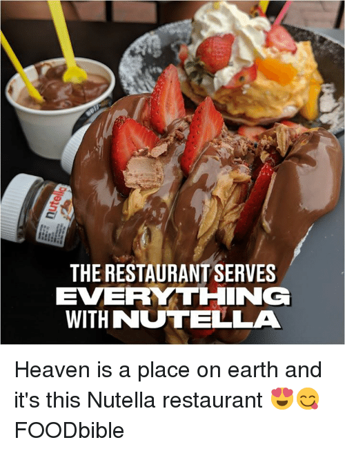 Dank, Heaven, and Earth: THE RESTAURANT SERVES  EVERYTHING  WITH NUTELLA Heaven is a place on earth and it's this Nutella restaurant 😍😋  FOODbible