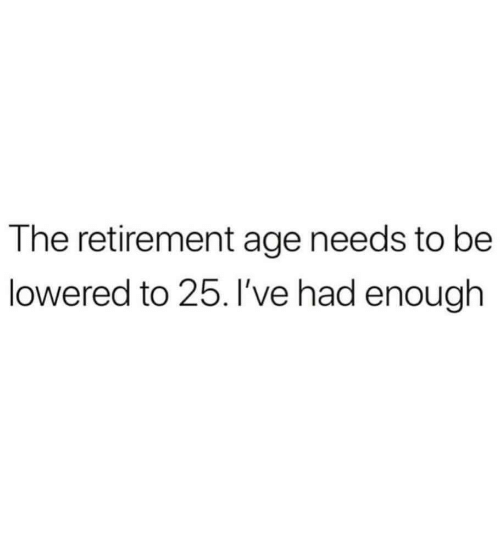 Enough,  Lowered, and  Retirement: The retirement age needs to be  lowered to 25. I've had enough