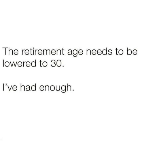 Memes, 🤖, and Enough: The retirement age needs to be  lowered to 30  I've had enough