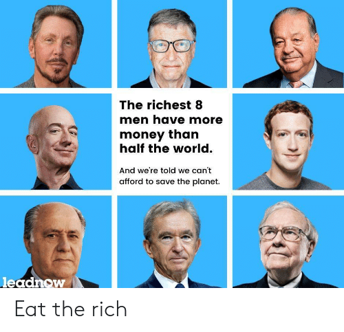 Money, World, and Planet: The richest 8  men have more  money than  half the world.  And we're told we can't  afford to save the planet.  leadnow Eat the rich