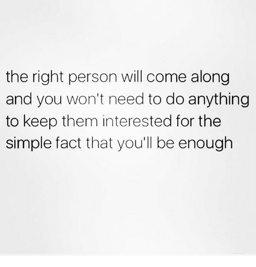Relationships, Simple, and Will: the right person will come along  and you won't need to do anything  to keep them interested for the  simple fact that you'll be enough