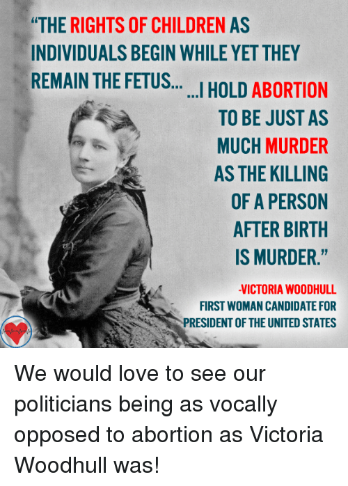 """Opposive: """"THE RIGHTS OF CHILDREN AS  INDIVIDUALS BEGIN WHILE YET THEY  REMAIN THE FETUS  HOLD ABORTION  I TO BE JUST AS  MUCH MURDER  AS THE KILLING  OF A PERSON  AFTER BIRTH  IS MURDER.""""  VICTORIA WOOD HULL  FIRST WOMAN CANDIDATE FOR  PRESIDENT OF THE UNITED STATES We would love to see our politicians being as vocally opposed to abortion as Victoria Woodhull was!"""
