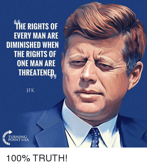 Anaconda, Memes, and Truth: THE RIGHTS OF  EVERY MAN ARE  DIMINISHED WHEN  THE RIGHTS OF  ONE MAN ARE  THREATENED,  JFK  TURNING  POINT USA 100% TRUTH!