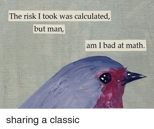 The Risk I Took Was Calculated But Man Am I Bad At Math: The risk I took was calculated,  but man,  am I bad at math. sharing a classic