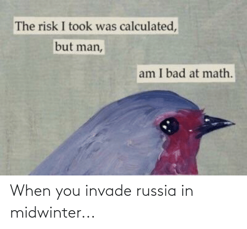 But Man Am I Bad At Math: The risk I took was calculated,  but man,  am I bad at math. When you invade russia in midwinter...