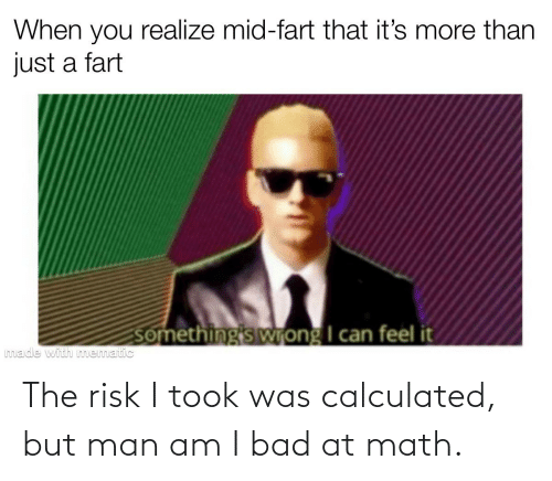 But Man Am I Bad At Math: The risk I took was calculated, but man am I bad at math.