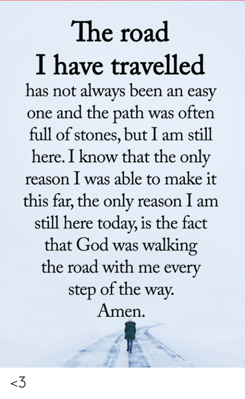 The Path: The road  I have travelled  has not always been an easy  one and the path was often  full of stones, but I am still  here. I know that the only  reason I was able to make it  this far, the only reason I am  still here today, is the fact  that God was walking  the road with me every  step of the way.  Amen <3
