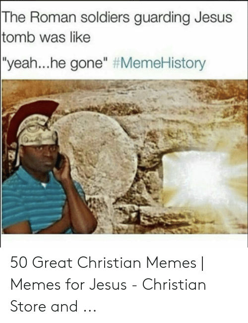 """Offensive Jesus Memes: The Roman soldiers guarding Jesus  tomb was like  yeah he gone"""" 50 Great Christian Memes 