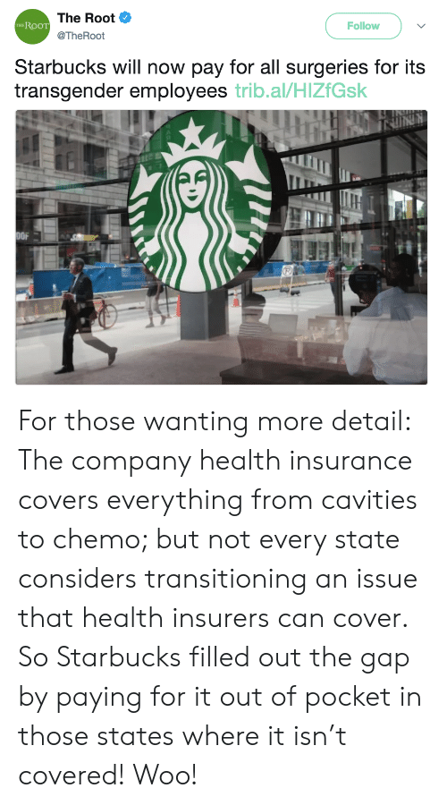 Starbucks, The Gap, and Transgender: The Root  @TheRoot  RooT  Follow  THE  Starbucks will now pay for all surgeries for its  transgender employees trib.al/HlZfGsk  OFA For those wanting more detail: The company health insurance covers everything from cavities to chemo; but not every state considers transitioning an issue that health insurers can cover. So Starbucks filled out the gap by paying for it out of pocket in those states where it isn't covered! Woo!