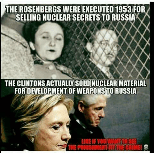 Memes, Russia, and 🤖: THE ROSENBERGS WERE EXECUTED 1953 FOR  SELLING NUCLEAR SECRETS TO RUSSIA  THE CLINTONS ACTUALLY SOLD NUCLEAR MATERIAL  FOR DEVELOPMENT OF WEAPONSTO RUSSIA  LIKE IF YOU LWANTTOSEE