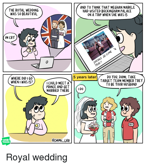 Buckingham: THE ROYAL WEDDING  WAS SO BEAUTIFUL  AND TO THINK THAT MEGHAN MARKLE  HAD VISITED BUCKINGHAM PALACE  ON A TRIP WHEN SHE WAS 15  IM CRY  DO YOU, DAMI, TAKE  TARGET TEAM MEMBER TREY  TO BE YOUR HUSBAND  5 years later  WHERE DID IGO  WHEN I WAS 15?  COULD MEET A  PRINCE AND GET  MARRIED THERE | |〈1D0  oC  TREY  WEB  TOON  CDAMI LEE Royal wedding