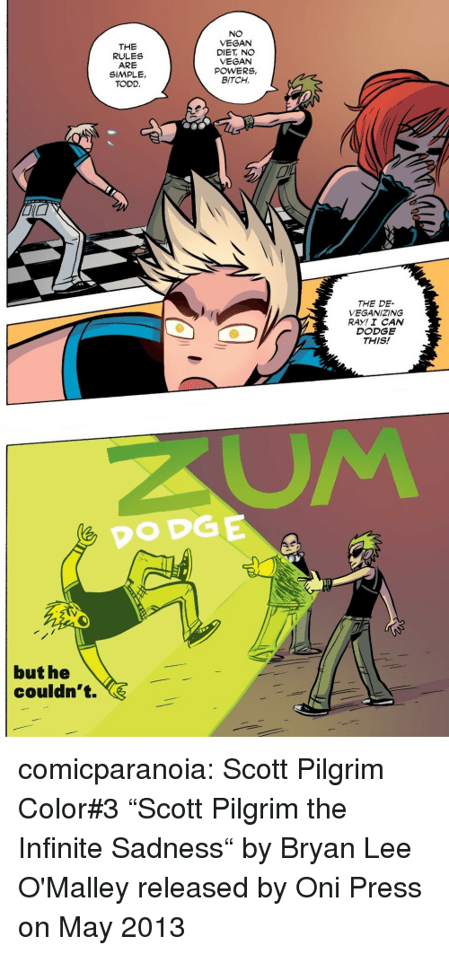 "Bitch, Target, and Tumblr: THE  RULES  ARE  SIMPLE,  TODD.  NO  VEGAN  DIET, NO  VEGAN  POWERS,  BITCH.  THE DE-  VEGANIZING  RAY! I CAN  DODGE  THIS!   DODGE  but he  couldn't. comicparanoia:  Scott Pilgrim Color#3  ""Scott Pilgrim  the Infinite Sadness"" by Bryan Lee O'Malley released by Oni Press on May 2013"