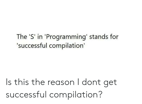The S: The 'S' in 'Programming' stands for  'successful compilation' Is this the reason I dont get successful compilation?