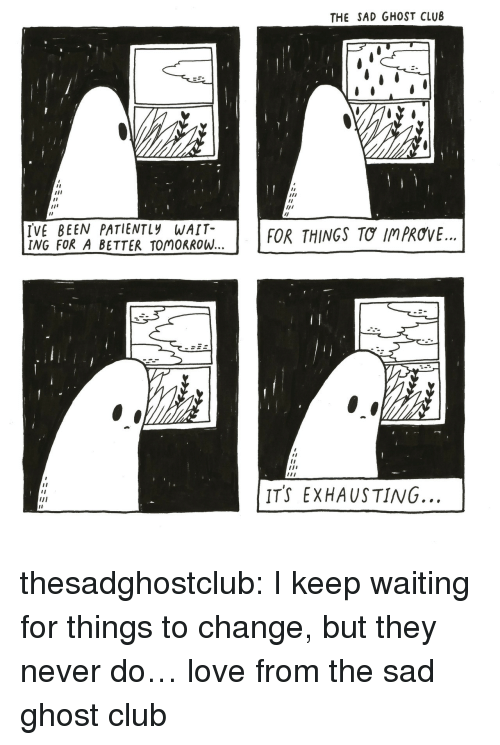 """A Better Tomorrow: THE SAD GHOST CLUB  Il  Il  IVE BEEN PATIENTLy WAIT-  ING FOR A BETTER TOMORROW  FOR THINGS TƠ IMPROVE.""""  l0  ITS EXHAUSTING. thesadghostclub:  I keep waiting for things to change, but they never do… love from the sad ghost club"""