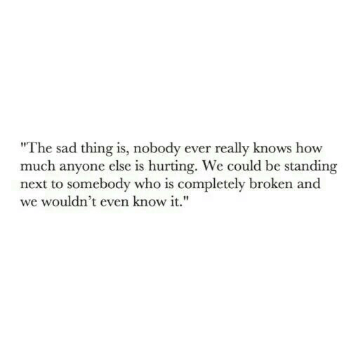 "Sad, How, and Next: ""The sad thing is, nobody ever really knows how  much anyone else is hurting. We could be standing  next to somebody who is completely broken and  we wouldn't even know it."""