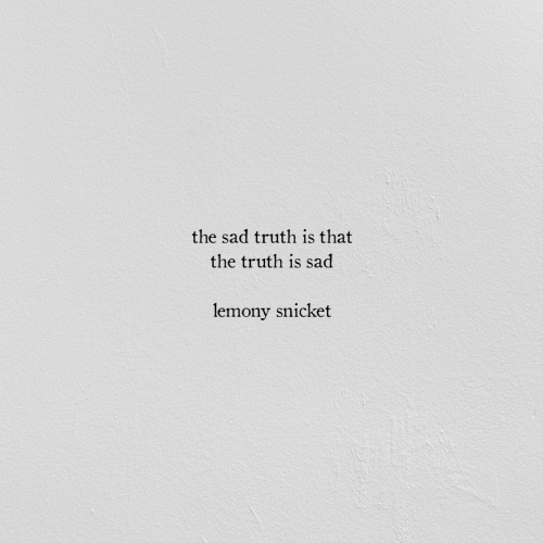 Sad, Truth, and Lemony Snicket: the sad truth is that  the truth is sad  lemony snicket