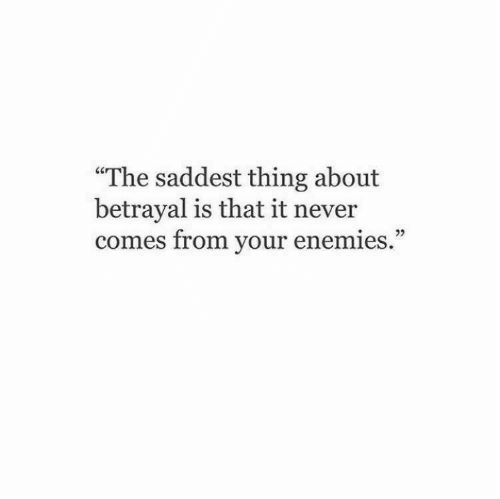 """Enemies, Never, and Thing: """"The saddest thing about  betrayal is that it never  comes from your enemies."""""""