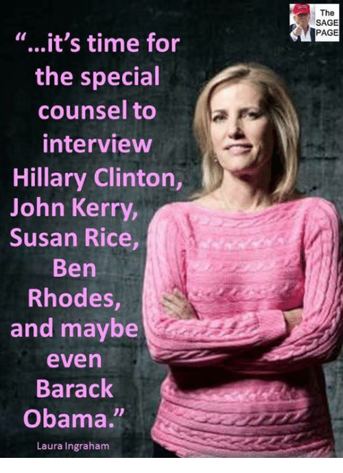 "Hillary Clinton, Obama, and Barack Obama: The  SAGE  PAGE  ""...it's time for  the special  counsel to  interview  Hillary Clinton,  John Kerry  Susan Rice  Ben  Rhodes,  and maybe  even  Barack  Obama.  Laura Ingraham"