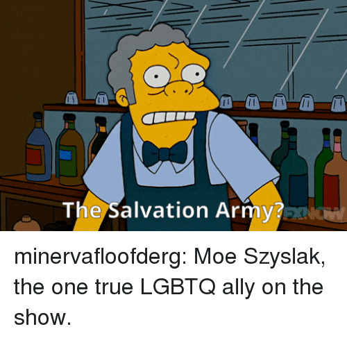 One True: The Salvation Army? minervafloofderg: Moe Szyslak, the one true LGBTQ ally on the show.