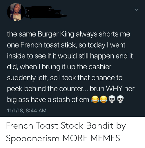 stash: the same Burger King always shorts me  one French toast stick, so today l went  inside to see if it would still happen and it  did, when I brung it up the cashier  suddenly left, so l took that chance to  peek behind the counter...bruh WHY her  big ass have a stash of em  11/1/18, 8:44 AM French Toast Stock Bandit by Spooonerism MORE MEMES