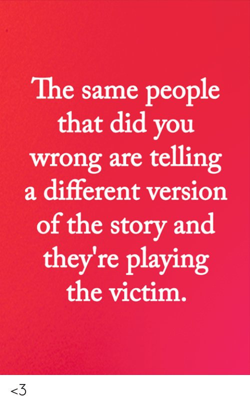 Memes, 🤖, and Did: The same people  that did you  wrong are telling  a different version  of the story and  they're playing  the victim. <3