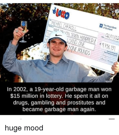 Drugs, Lottery, and Mood: The  SAND ONE  ONE POUNDS  973  9 56 131  In 2002, a 19-year-old garbage man won  $15 million in lottery. He spent it all or  drugs, gambling and prostitutes and  became garbage man again. huge mood