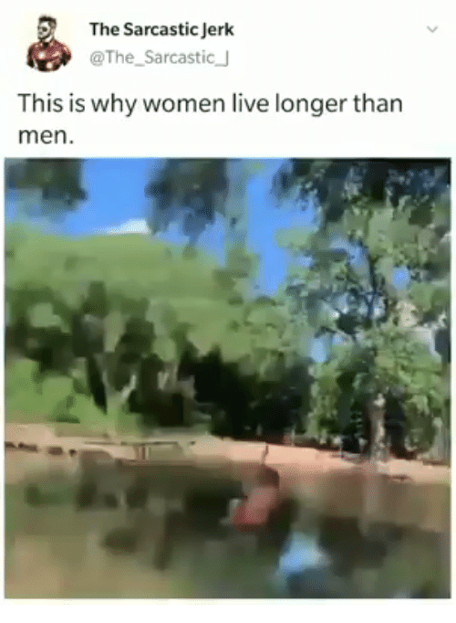 Live, Women, and Why: The Sarcastic Jerk  @The_Sarcastic J  This is why women live longer than  men